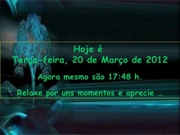 Hoje éTerça-feira, 20 de Março de 2012     Agora mesmo são 17:48 h. Relaxe por uns momentos e aprecie …
