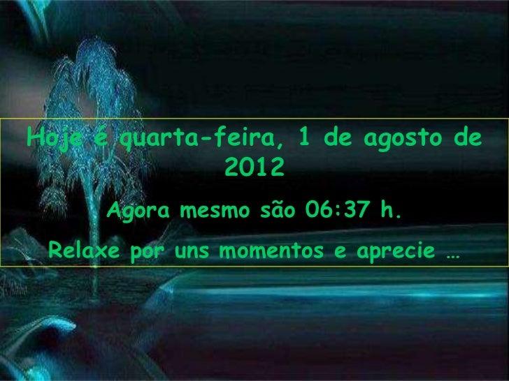 Hoje é quarta-feira, 1 de agosto de               2012      Agora mesmo são 06:37 h. Relaxe por uns momentos e aprecie …