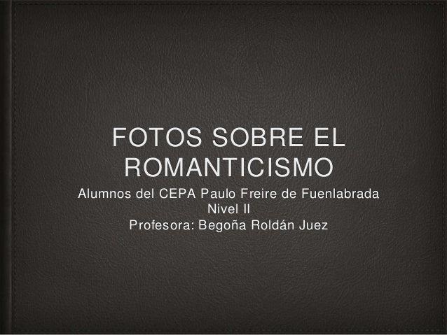 FOTOS SOBRE EL ROMANTICISMO Alumnos del CEPA Paulo Freire de Fuenlabrada Nivel II Profesora: Begoña Roldán Juez
