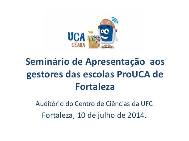 Seminário de Apresentação aos gestores das escolas ProUCA de Fortaleza Auditório do Centro de Ciências da UFC Fortaleza, 1...