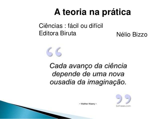 A teoria na prática Ciências : fácil ou difícil Editora Biruta Nélio Bizzo