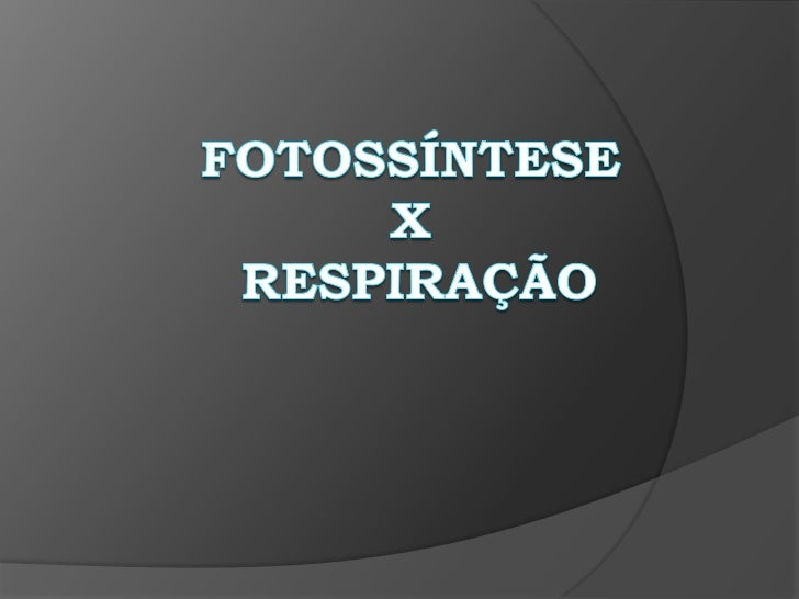 Fotossíntese X Respiração<br />