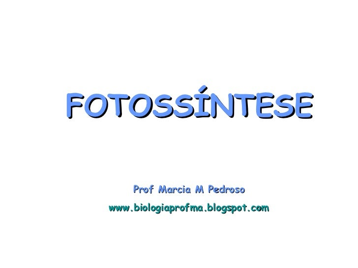 FOTOSSÍNTESE      Prof Marcia M Pedroso  www.biologiaprofma.blogspot.com