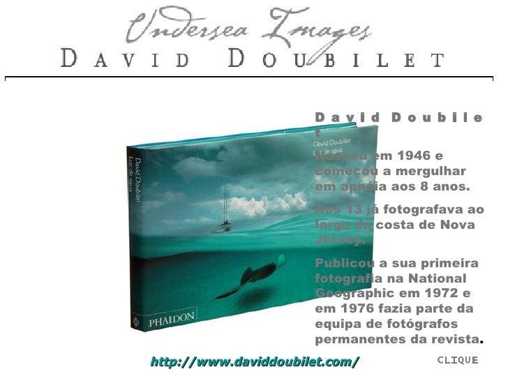 D a v i d  D o u b i l e t Nasceu em 1946 e começou a mergulhar em apnéia aos 8 anos.  Aos 13 já fotografava ao largo da c...