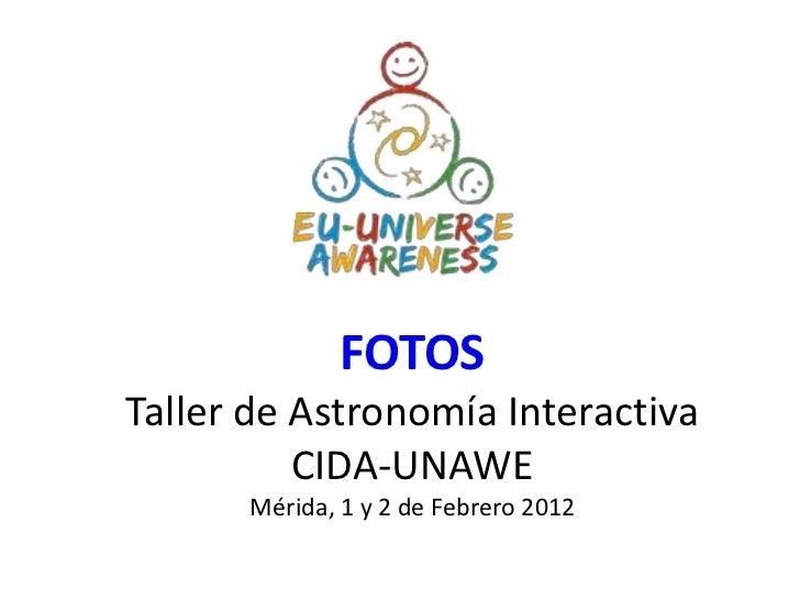 FOTOSTaller de Astronomía Interactiva          CIDA-UNAWE      Mérida, 1 y 2 de Febrero 2012