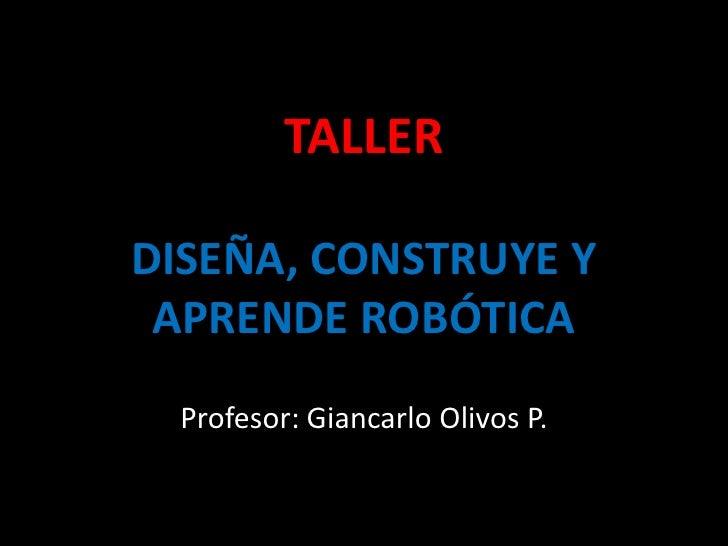 TALLERDISEÑA, CONSTRUYE Y APRENDE ROBÓTICA<br />Profesor: Giancarlo Olivos P.<br />