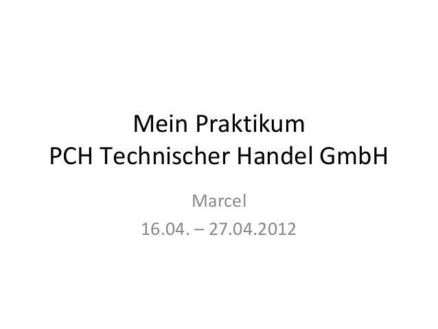 Mein PraktikumPCH Technischer Handel GmbH             Marcel       16.04. – 27.04.2012