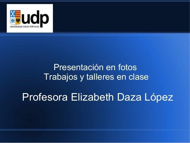 Presentación en fotos    Trabajos y talleres en claseProfesora Elizabeth Daza López