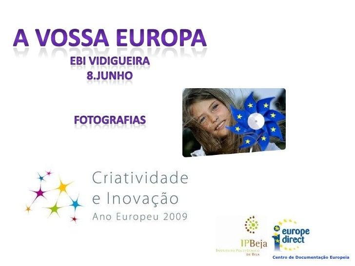 A VOSSA EUROPA<br />EBI Vidigueira<br />8.Junho<br />FOTOgrafias<br />Centro de Documentação Europeia<br />