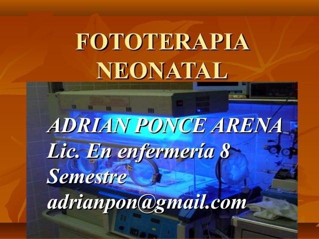 FOTOTERAPIAFOTOTERAPIANEONATALNEONATALADRIAN PONCE ARENAADRIAN PONCE ARENALic. En enfermería 8Lic. En enfermería 8Semestre...