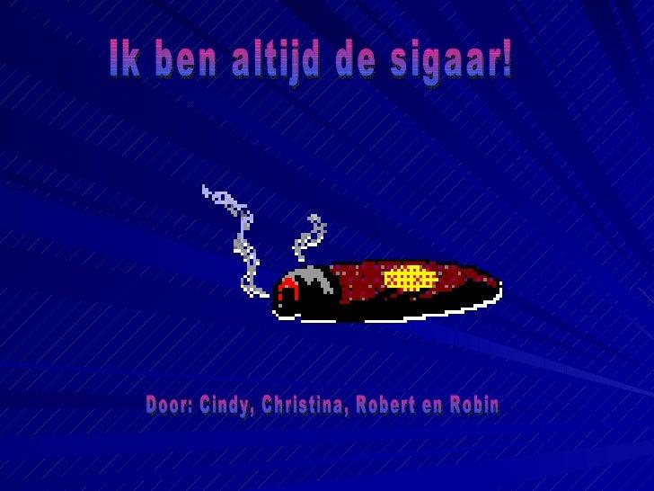 Ik ben altijd de sigaar! Door: Cindy, Christina, Robert en Robin