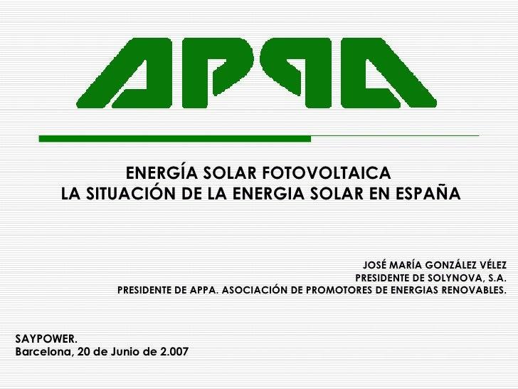 ENERGÍA SOLAR FOTOVOLTAICA  LA SITUACIÓN DE LA ENERGIA SOLAR EN ESPAÑA JOSÉ MARÍA GONZÁLEZ VÉLEZ PRESIDENTE DE SOLYNOVA, S...