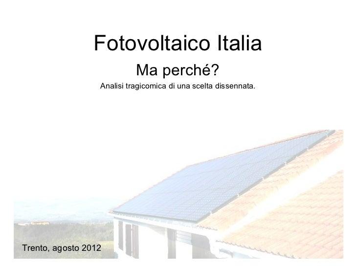 Fotovoltaico Italia                            Ma perché?                  Analisi tragicomica di una scelta dissennata.Tr...
