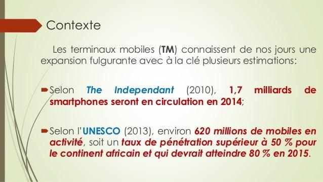 Contexte Les terminaux mobiles (TM) connaissent de nos jours une expansion fulgurante avec à la clé plusieurs estimations:...