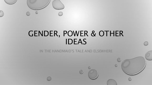 GENDER, POWER & OTHER IDEAS IN THE HANDMAID'S TALE AND ELSEWHERE