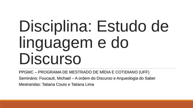 Disciplina: Estudo de linguagem e do Discurso PPGMC – PROGRAMA DE MESTRADO DE MÍDIA E COTIDIANO (UFF) Seminário: Foucault,...