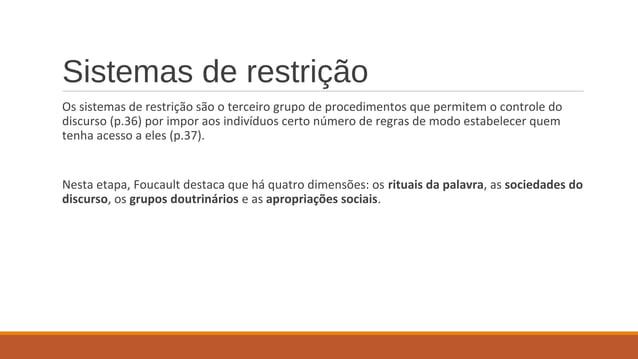 Sistemas de restrição Os sistemas de restrição são o terceiro grupo de procedimentos que permitem o controle do discurso (...