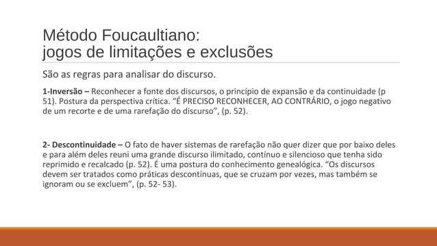 Método Foucaultiano: jogos de limitações e exclusões São as regras para analisar do discurso. 1-Inversão – Reconhecer a fo...