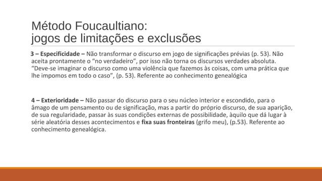 Método Foucaultiano: jogos de limitações e exclusões 3 – Especificidade – Não transformar o discurso em jogo de significaç...