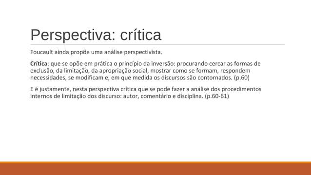 Perspectiva: crítica Foucault ainda propõe uma análise perspectivista. Crítica: que se opõe em prática o princípio da inve...