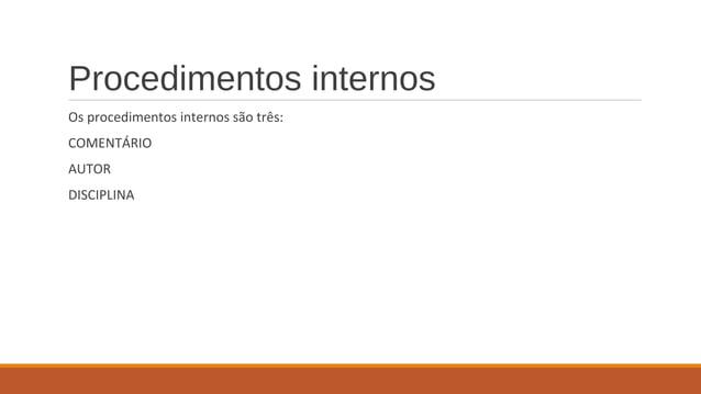 Procedimentos internos Os procedimentos internos são três: COMENTÁRIO AUTOR DISCIPLINA