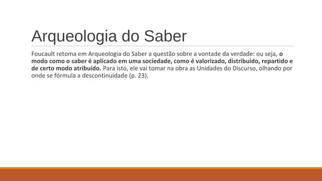 Arqueologia do Saber Foucault retoma em Arqueologia do Saber a questão sobre a vontade da verdade: ou seja, o modo como o ...