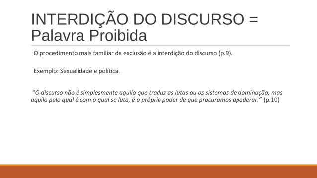 INTERDIÇÃO DO DISCURSO = Palavra Proibida O procedimento mais familiar da exclusão é a interdição do discurso (p.9). Exemp...