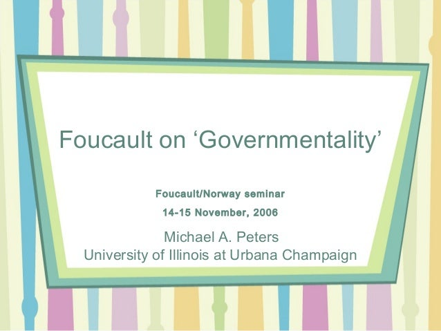 Foucault on 'Governmentality' Foucault/Norway seminar 14-15 November, 2006 Michael A. Peters University of Illinois at Urb...