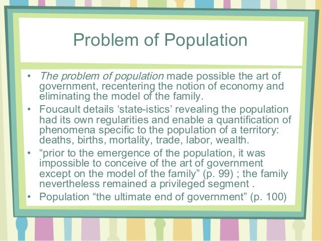 foucault on population and governance Foucault believed that the 'reason of state' was a suitable response to the ideals of governance proposed by machiavelli (dupont & pearce, 2001) he sees the 'reason of state' as purely apolitical and considerably inadequate.