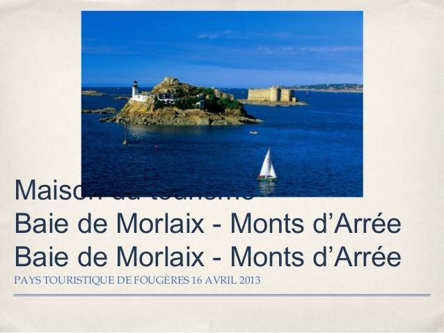 Maison du tourismeBaie de Morlaix - Monts d'ArréeBaie de Morlaix - Monts d'ArréePAYS TOURISTIQUE DE FOUGÈRES 16 AVRIL 2013