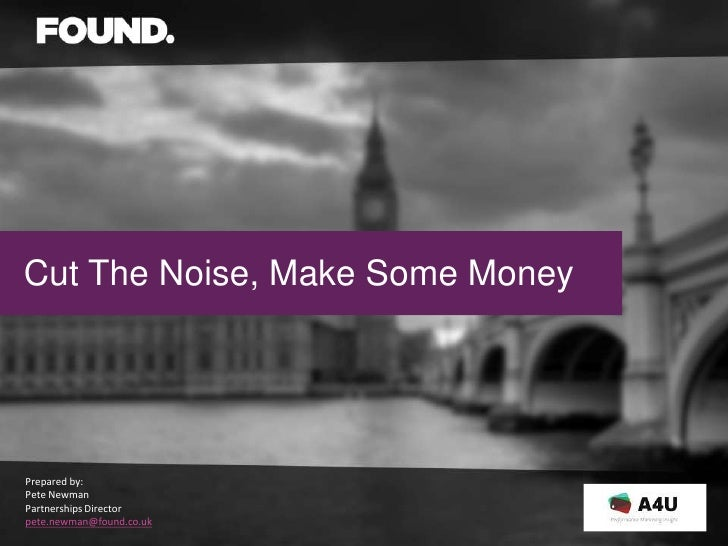 Cut The Noise, Make Some MoneyPrepared by:Pete NewmanPartnerships Directorpete.newman@found.co.uk