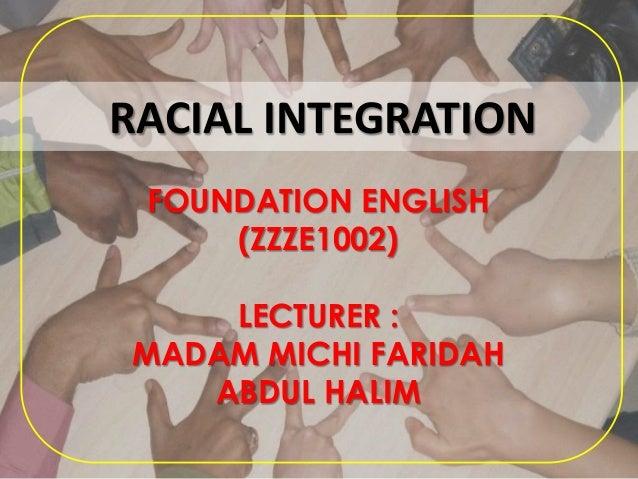 RACIAL INTEGRATION FOUNDATION ENGLISH (ZZZE1002) LECTURER : MADAM MICHI FARIDAH ABDUL HALIM