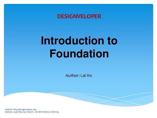 Introduction to Foundation Author: Lai Ho Website: http://designveloper.com Address: 250/6 Bau Cat, Ward 11, Tan Binh Dist...