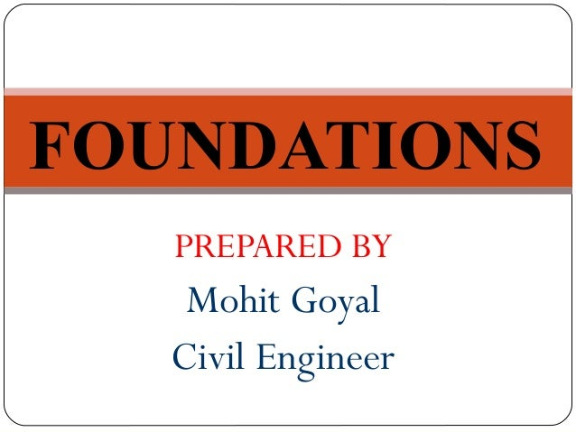PREPARED BY Mohit Goyal Civil Engineer FOUNDATIONS