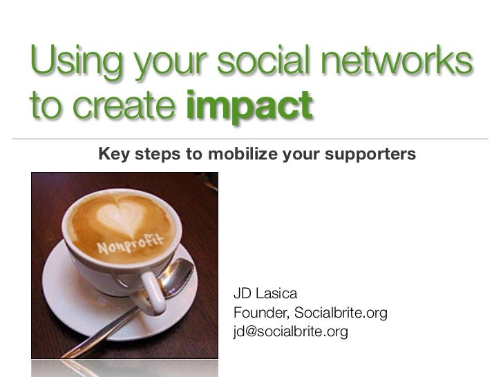 Using your social networksto create impact    Key steps to mobilize your supporters                   JD Lasica           ...
