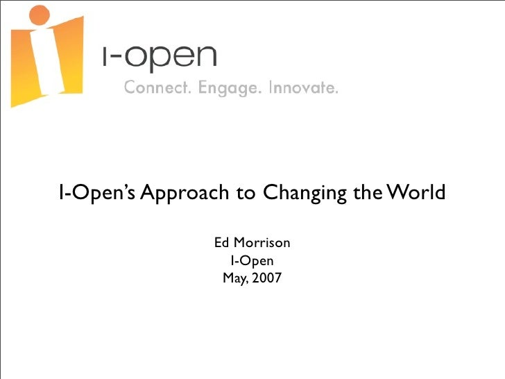 I-Open's Approach to Changing the World                 Ed Morrison                  I-Open                 May, 2007