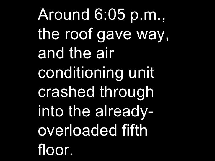 Around 6:05 p.m., the roof gave way, and the air conditioning unit crashed through into the already-overloaded fifth floor.