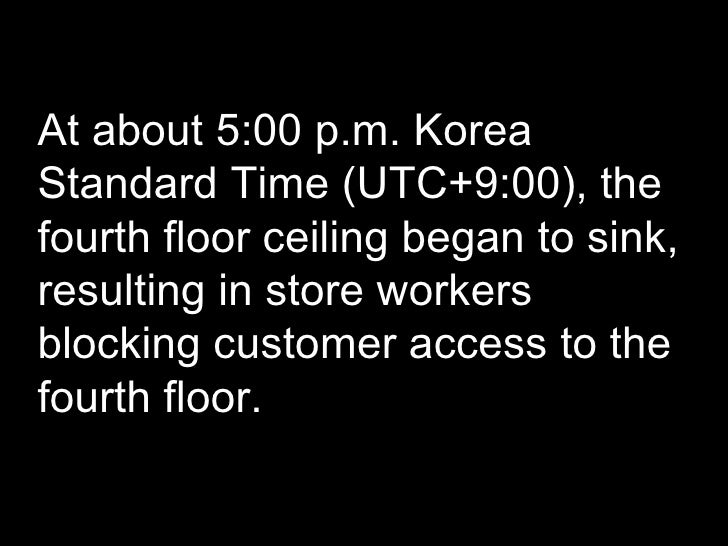 At about 5:00 p.m. Korea Standard Time (UTC+9:00), the fourth floor ceiling began to sink, resulting in store workers bloc...