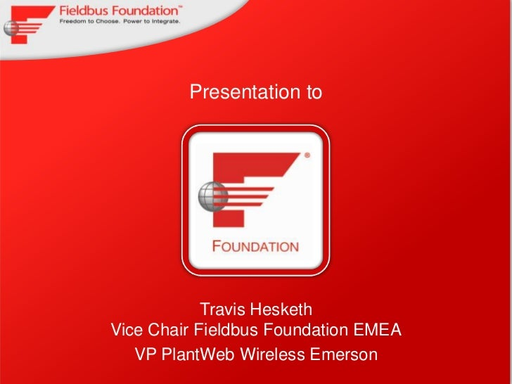 Presentation to<br />Insert Client logo<br />Travis HeskethVice Chair Fieldbus Foundation EMEA<br />VP PlantWeb Wireless E...