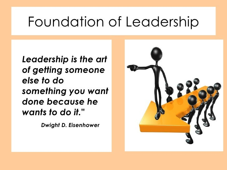 Foundation of Leadership <ul><li>Leadership is the art of getting someone else to do something you want done because he wa...