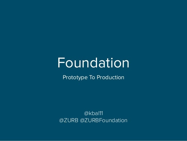 Foundation Prototype To Production @kbal11 @ZURB @ZURBFoundation
