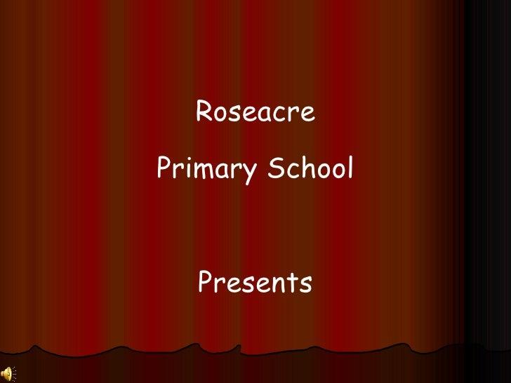 Roseacre Primary School Presents