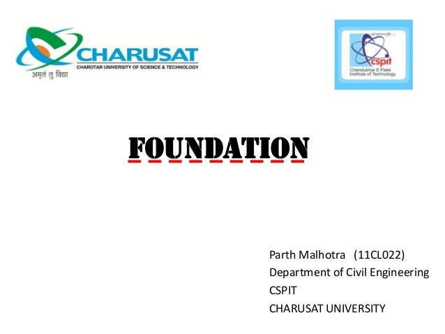 FOUNDATION  Parth Malhotra (11CL022) Department of Civil Engineering CSPIT CHARUSAT UNIVERSITY