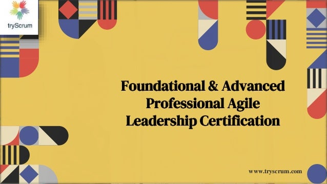 Foundational & Advanced Professional Agile Leadership Certification www.tryscrum.com