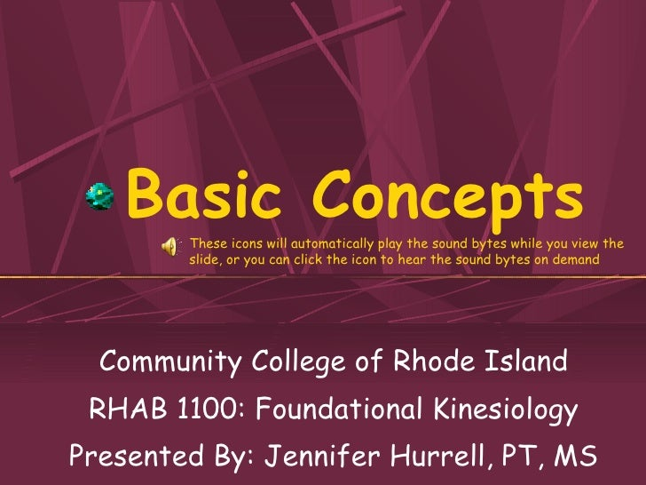 Basic Concepts Community College of Rhode Island RHAB 1100: Foundational Kinesiology Presented By: Jennifer Hurrell, PT, M...