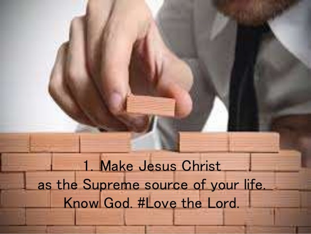 1. Make Jesus Christ as the Supreme source of your life. Know God. #Love the Lord.