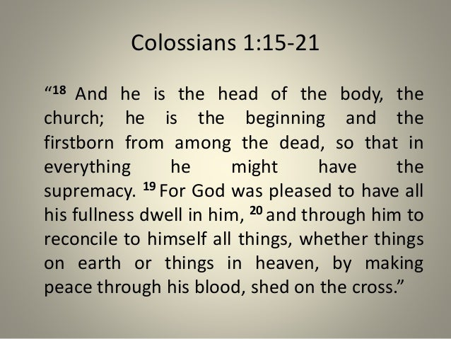 """Colossians 1:15-21 """"18 And he is the head of the body, the church; he is the beginning and the firstborn from among the de..."""