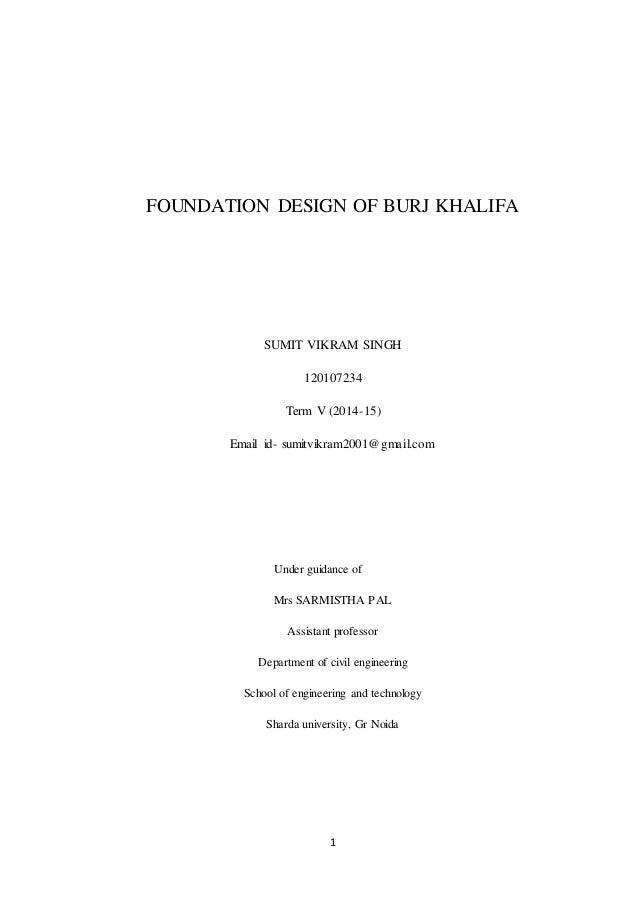 1 FOUNDATION DESIGN OF BURJ KHALIFA SUMIT VIKRAM SINGH 120107234 Term V (2014-15) Email id- sumitvikram2001@gmail.com Unde...