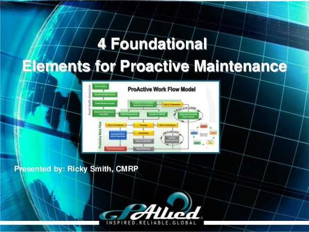 4 Foundational Elements for Proactive MaintenancePresented by: Ricky Smith, CMRP                                  Copyrigh...