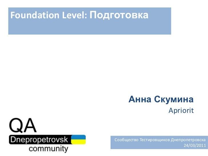 Foundation Level: Подготовка<br />Анна Скумина<br />Apriorit<br />  Сообщество Тестировщиков Днепропетровска<br />24/03/20...